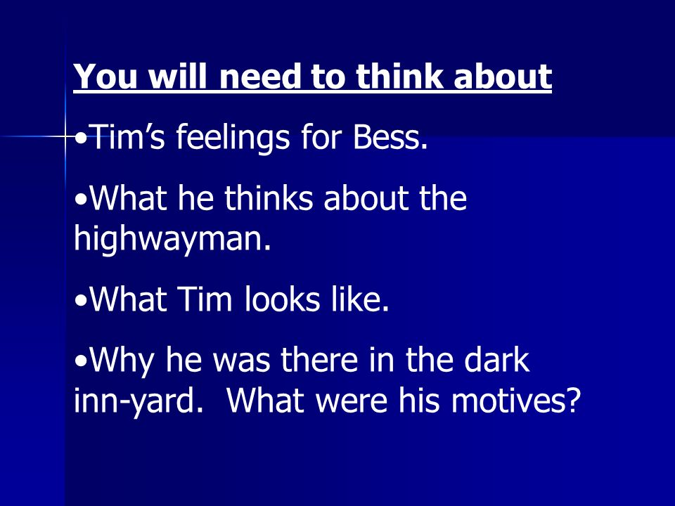 You will need to think about Tims feelings for Bess. What he thinks about the highwayman. What Tim looks like. Why he was there in the dark inn-yard.