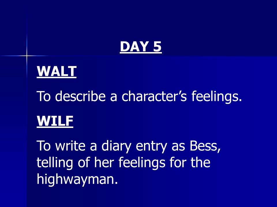 DAY 5 WALT To describe a characters feelings. WILF To write a diary entry as Bess, telling of her feelings for the highwayman.