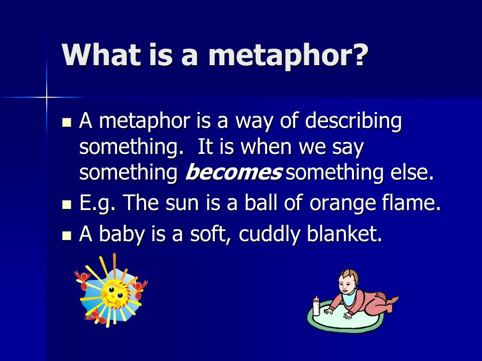 What is a metaphor? A metaphor is a way of describing something. It is when we say something becomes something else. A metaphor is a way of describing