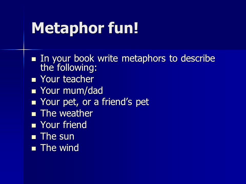 Metaphor fun! In your book write metaphors to describe the following: In your book write metaphors to describe the following: Your teacher Your teache