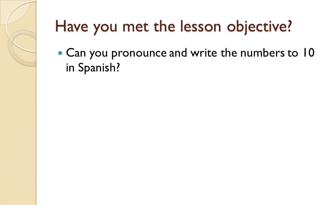 Have you met the lesson objective Can you pronounce and write the numbers to 10 in Spanish