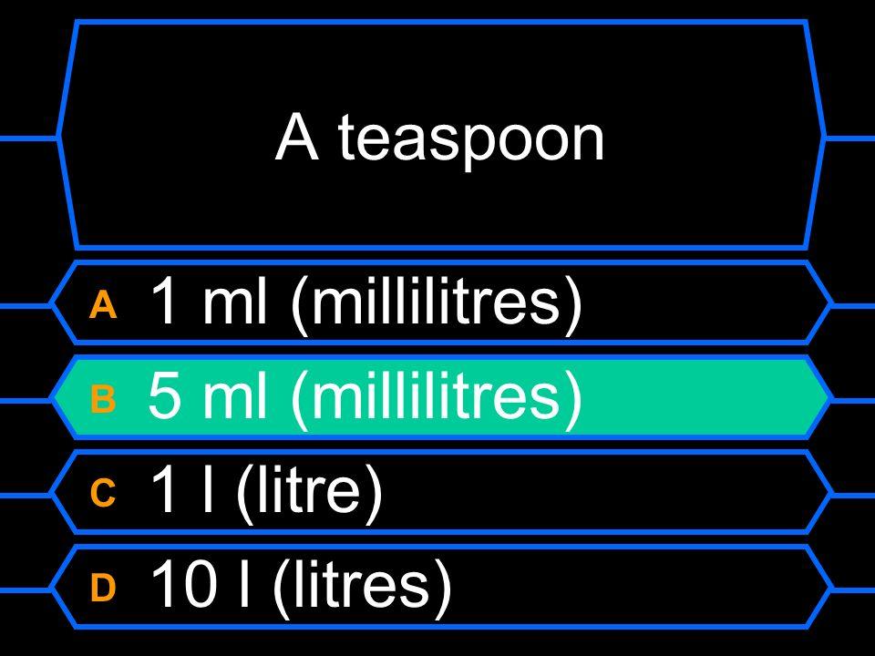 A teaspoon A 1 ml (millilitres) B 5 ml (millilitres) C 1 l (litre) D 10 l (litres)