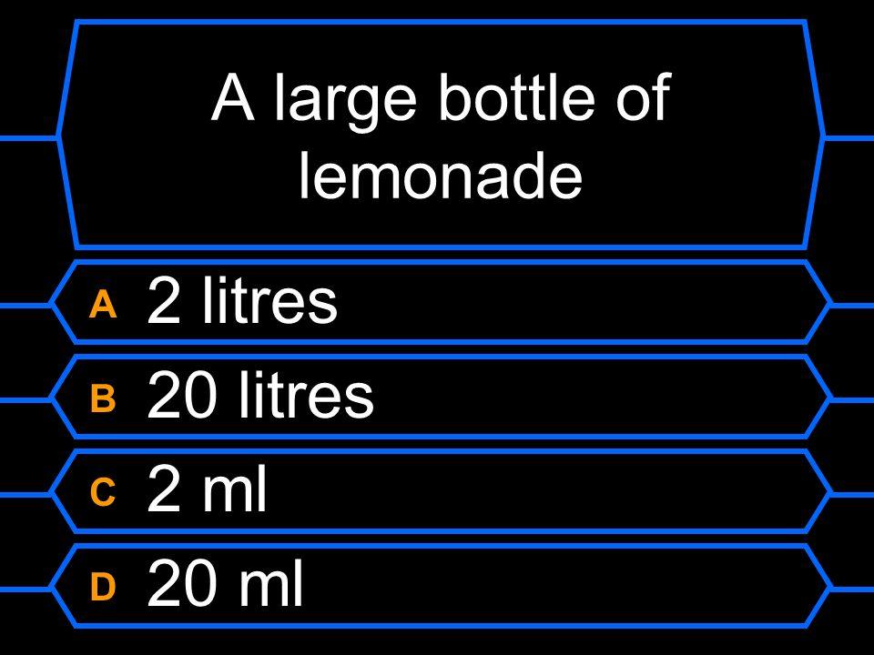 A large bottle of lemonade A 2 litres B 20 litres C 2 ml D 20 ml