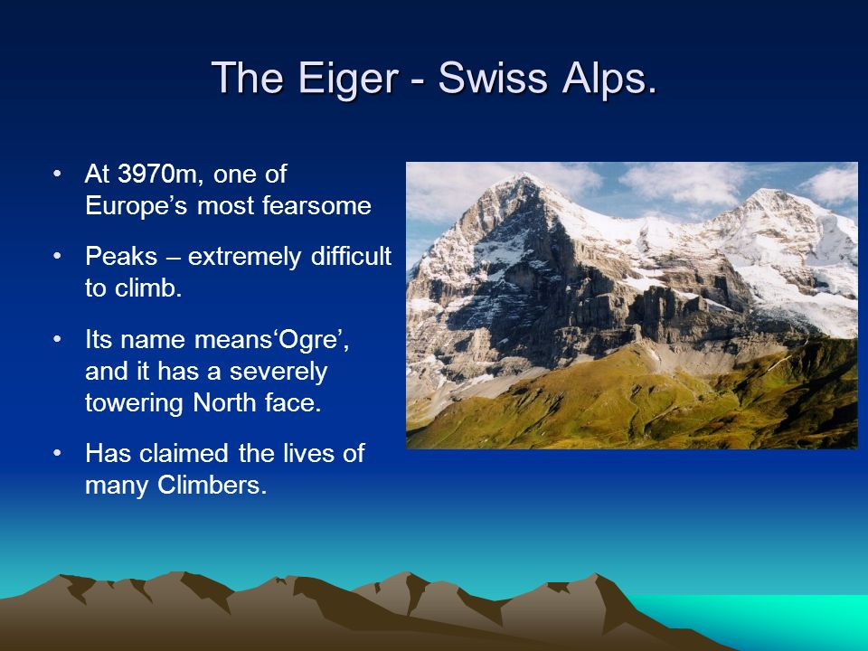 The Eiger - Swiss Alps. At 3970m, one of Europes most fearsome Peaks – extremely difficult to climb. Its name meansOgre, and it has a severely towerin
