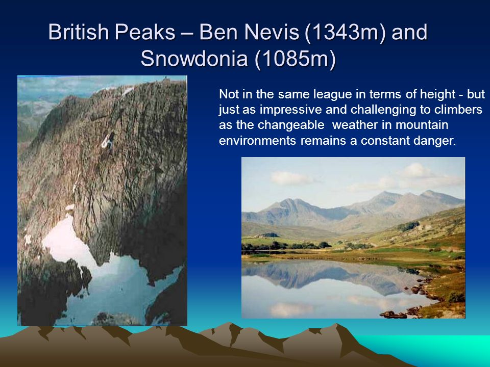 British Peaks – Ben Nevis (1343m) and Snowdonia (1085m) Not in the same league in terms of height - but just as impressive and challenging to climbers as the changeable weather in mountain environments remains a constant danger.
