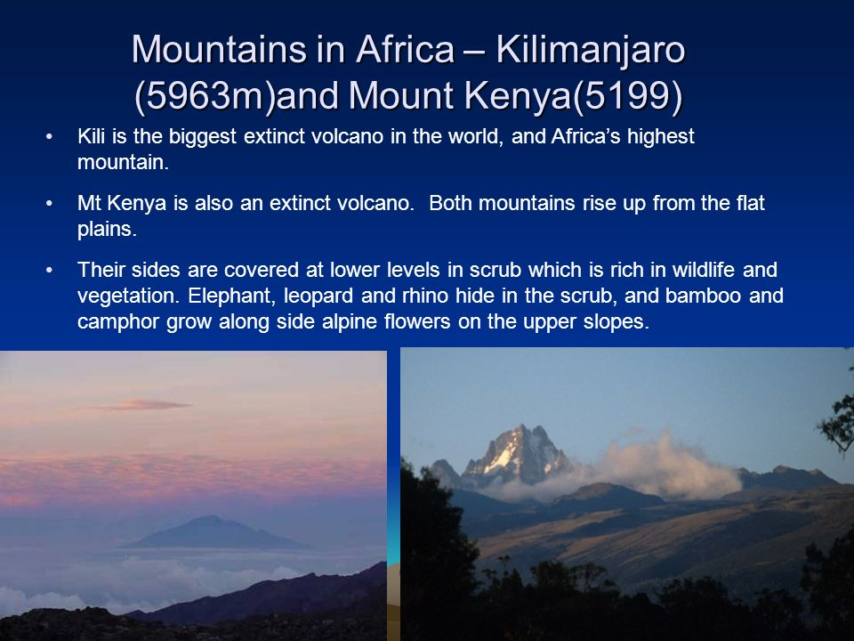 Mountains in Africa – Kilimanjaro (5963m)and Mount Kenya(5199) Kili is the biggest extinct volcano in the world, and Africas highest mountain. Mt Keny