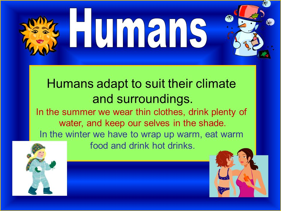 Humans adapt to suit their climate and surroundings. In the summer we wear thin clothes, drink plenty of water, and keep our selves in the shade. In t