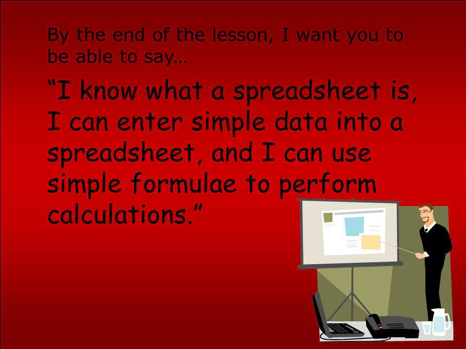 I know what a spreadsheet is, I can enter simple data into a spreadsheet, and I can use simple formulae to perform calculations. By the end of the les
