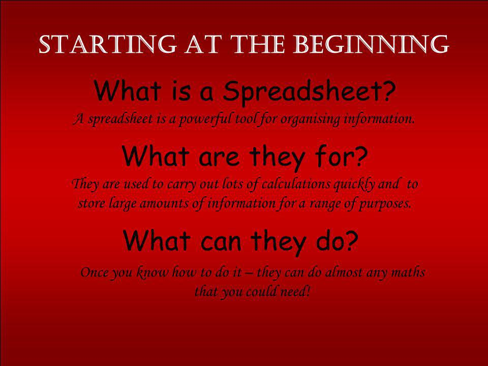 Starting at the Beginning What is a Spreadsheet? What are they for? What can they do? A spreadsheet is a powerful tool for organising information. The