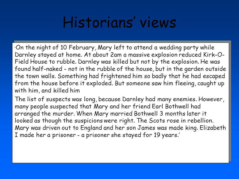 Historians views On the night of 10 February, Mary left to attend a wedding party while Darnley stayed at home. At about 2am a massive explosion reduc