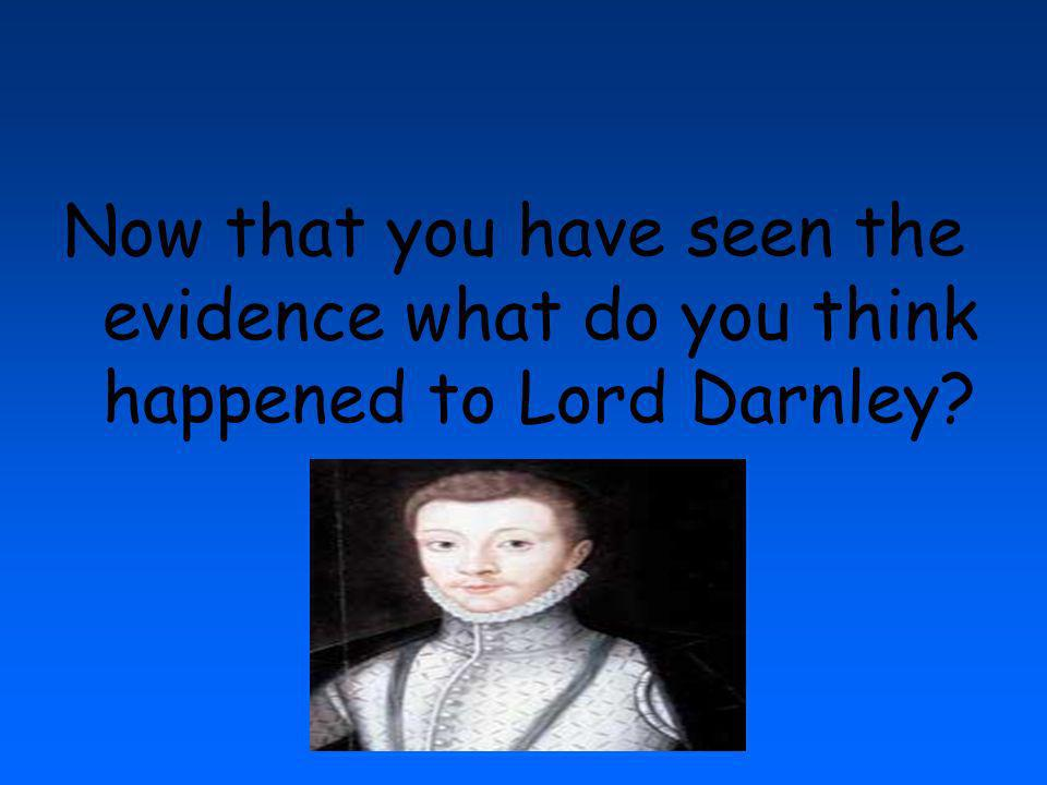 Now that you have seen the evidence what do you think happened to Lord Darnley?