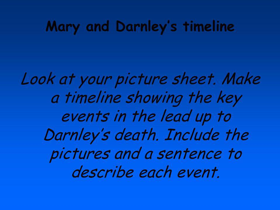 Mary and Darnleys timeline Look at your picture sheet. Make a timeline showing the key events in the lead up to Darnleys death. Include the pictures a