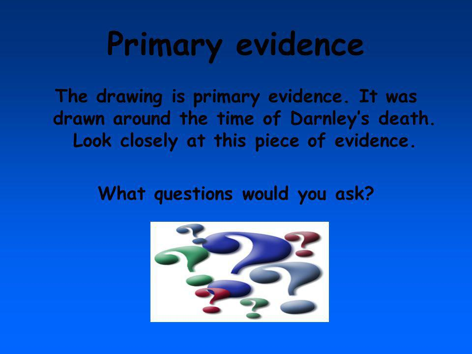Primary evidence The drawing is primary evidence. It was drawn around the time of Darnleys death. Look closely at this piece of evidence. What questio