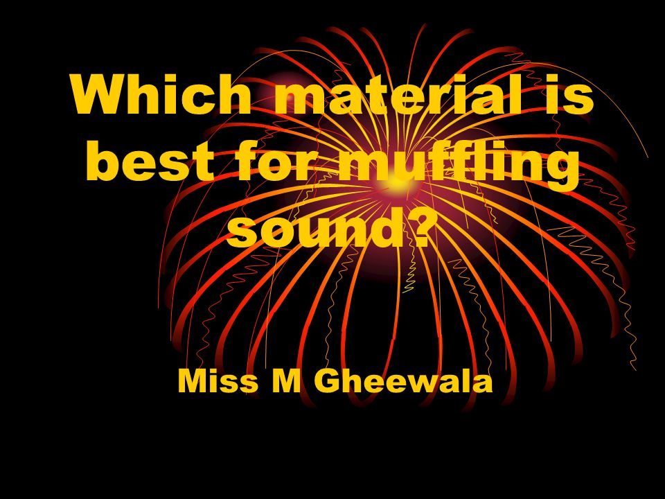 Which material is best for muffling sound? Miss M Gheewala