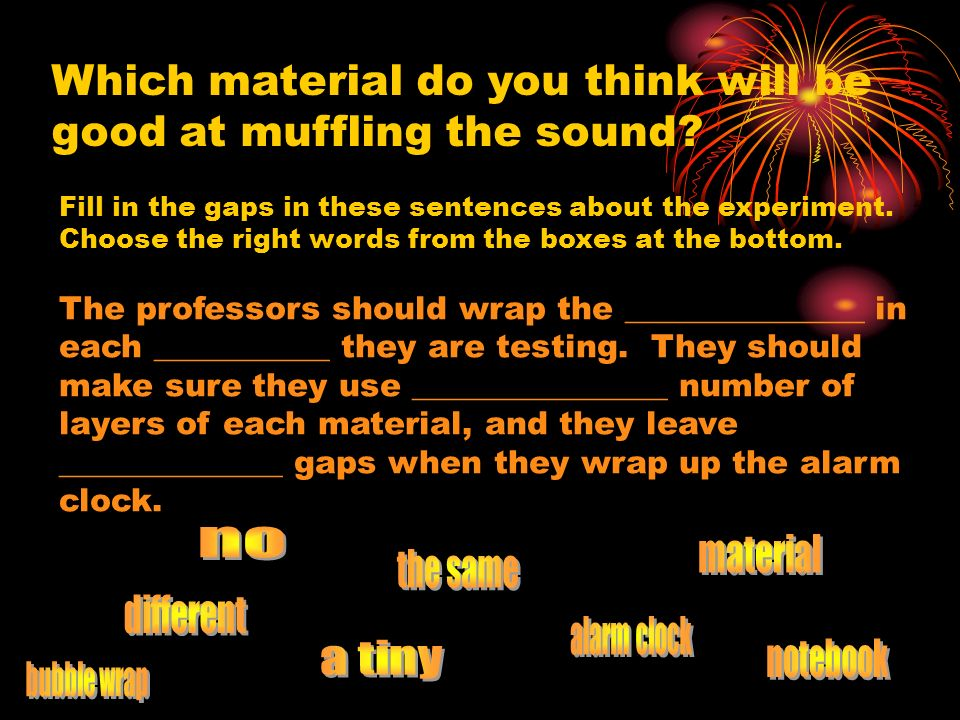 Which material do you think will be good at muffling the sound? Fill in the gaps in these sentences about the experiment. Choose the right words from