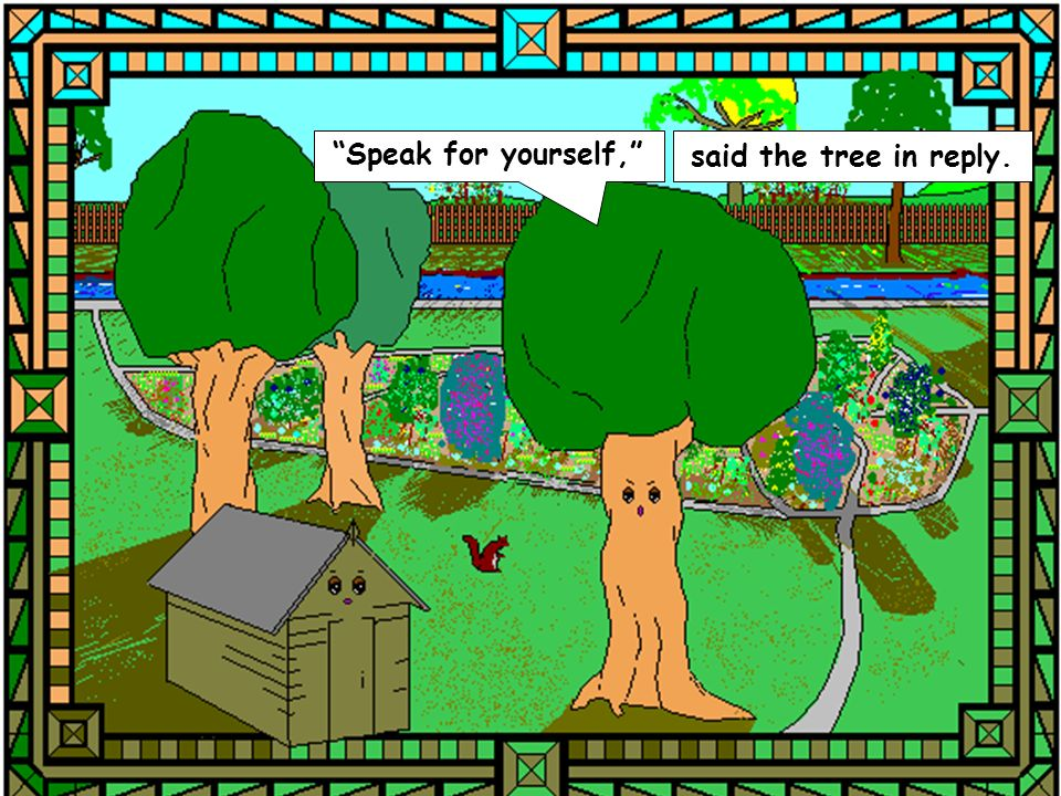 Speak for yourself, said the tree in reply.