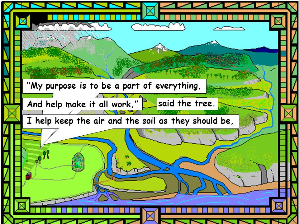 My purpose is to be a part of everything, And help make it all work, said the tree. I help keep the air and the soil as they should be,