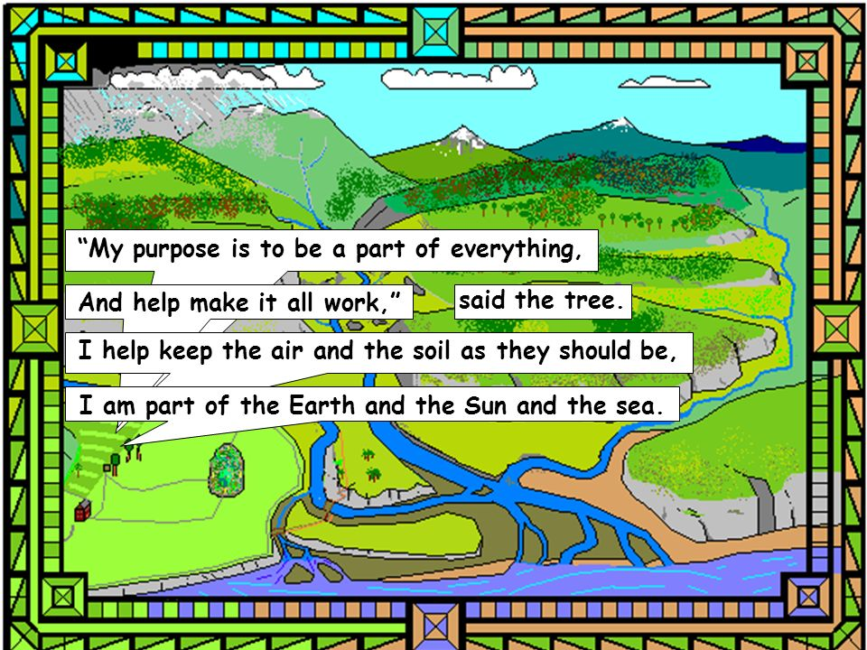 My purpose is to be a part of everything, And help make it all work, said the tree. I help keep the air and the soil as they should be, I am part of t