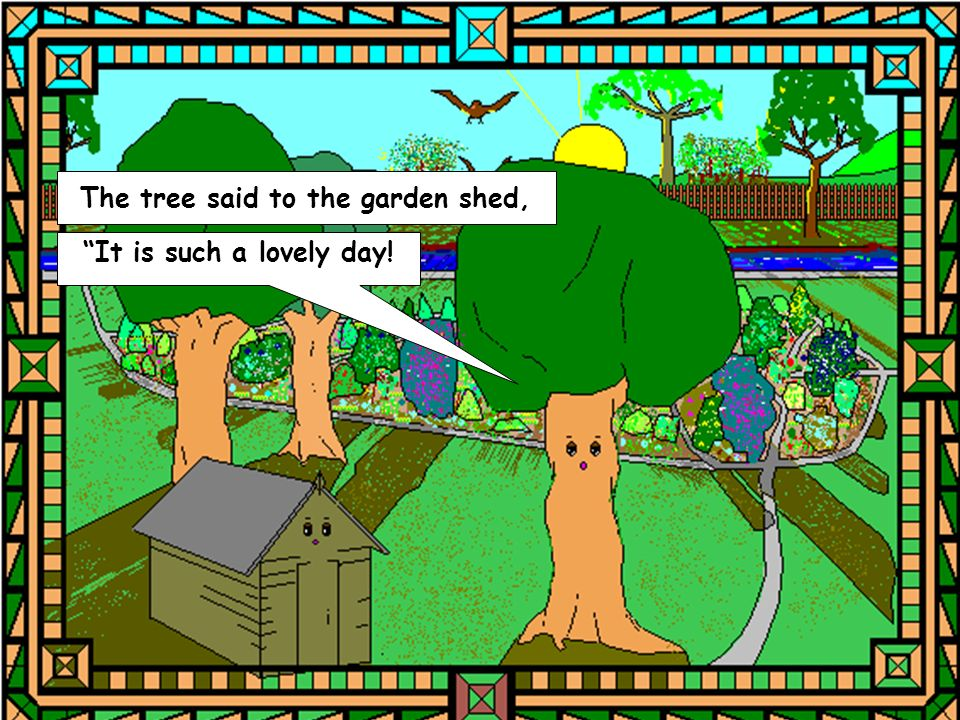 The tree said to the garden shed, It is such a lovely day! It feels so good to be alive,