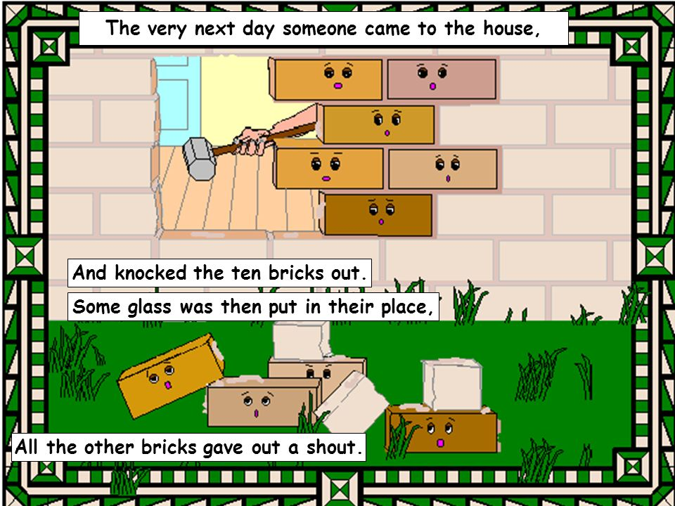 The very next day someone came to the house, And knocked the ten bricks out.