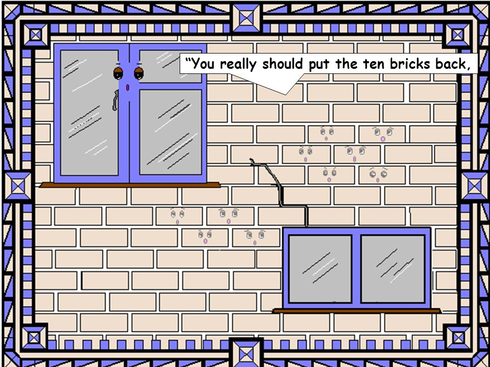 You really should put the ten bricks back,