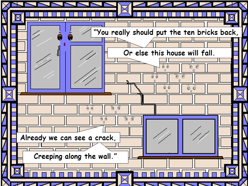 You really should put the ten bricks back, Or else this house will fall.