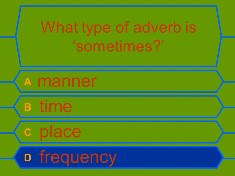 What type of adverb is sometimes? A manner B time C place D frequency