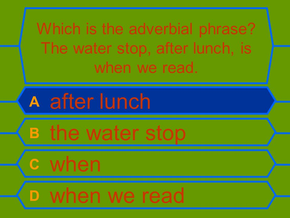 Which is the adverbial phrase? The water stop, after lunch, is when we read. A after lunch B the water stop C when D when we read