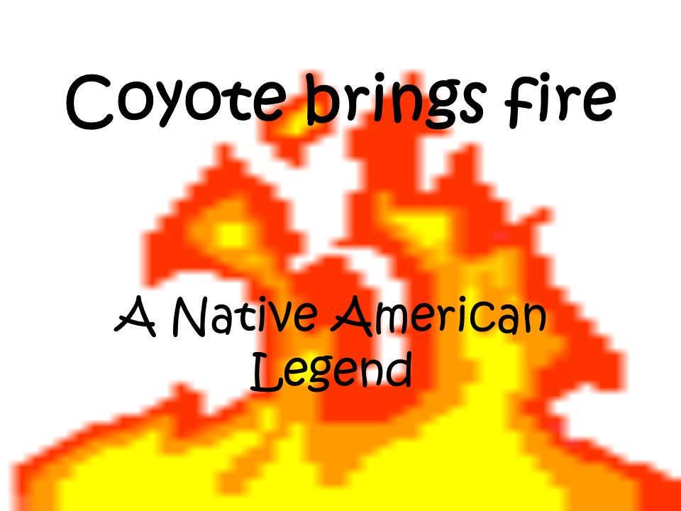 Long ago, the Fire Beings were the only people who had fire.