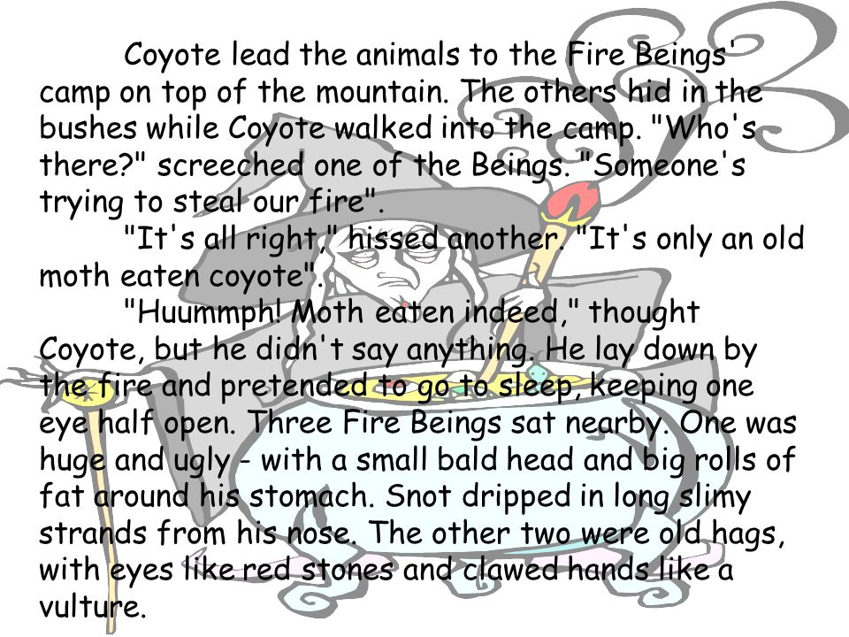 Coyote lead the animals to the Fire Beings' camp on top of the mountain. The others hid in the bushes while Coyote walked into the camp.