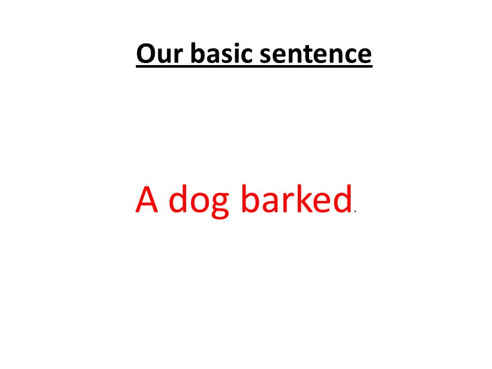 Our basic sentence A dog barked.