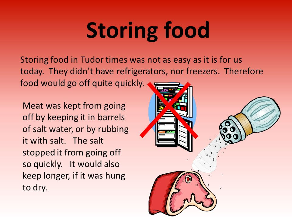 Storing food Storing food in Tudor times was not as easy as it is for us today. They didnt have refrigerators, nor freezers. Therefore food would go o