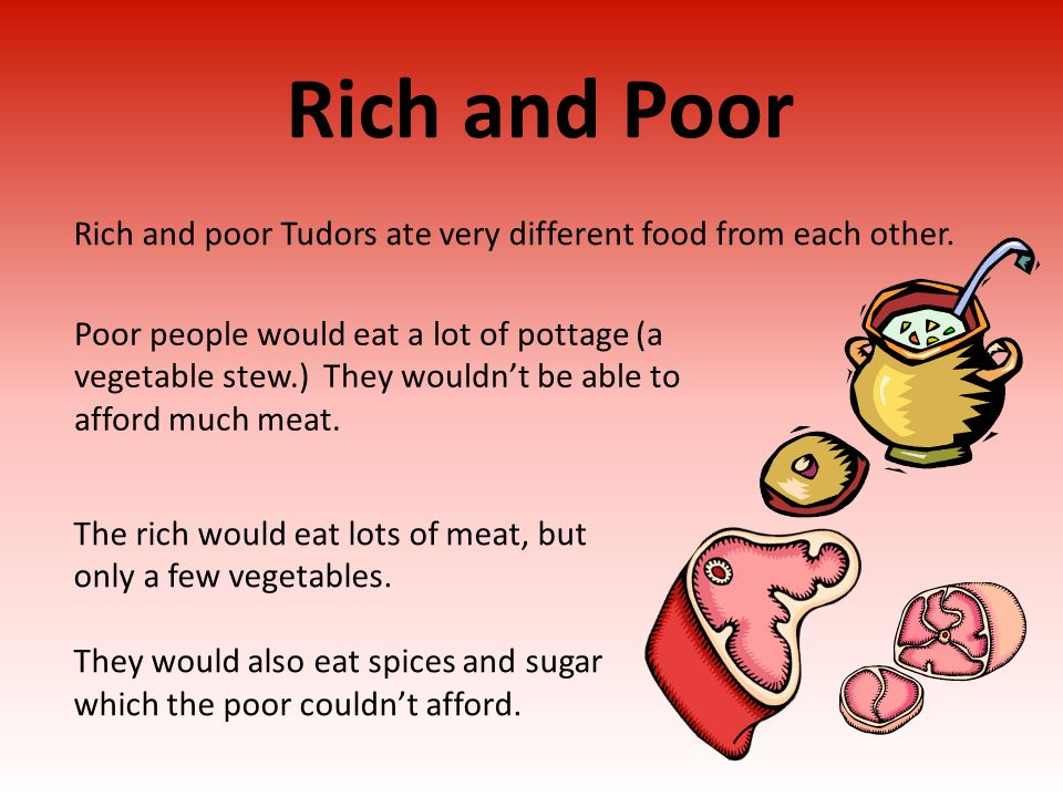 Rich and Poor Poor people would eat a lot of pottage (a vegetable stew.) They wouldnt be able to afford much meat. The rich would eat lots of meat, bu