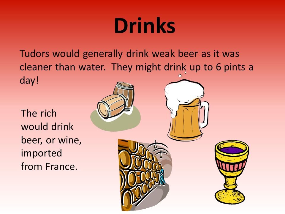 Drinks Tudors would generally drink weak beer as it was cleaner than water. They might drink up to 6 pints a day! The rich would drink beer, or wine,