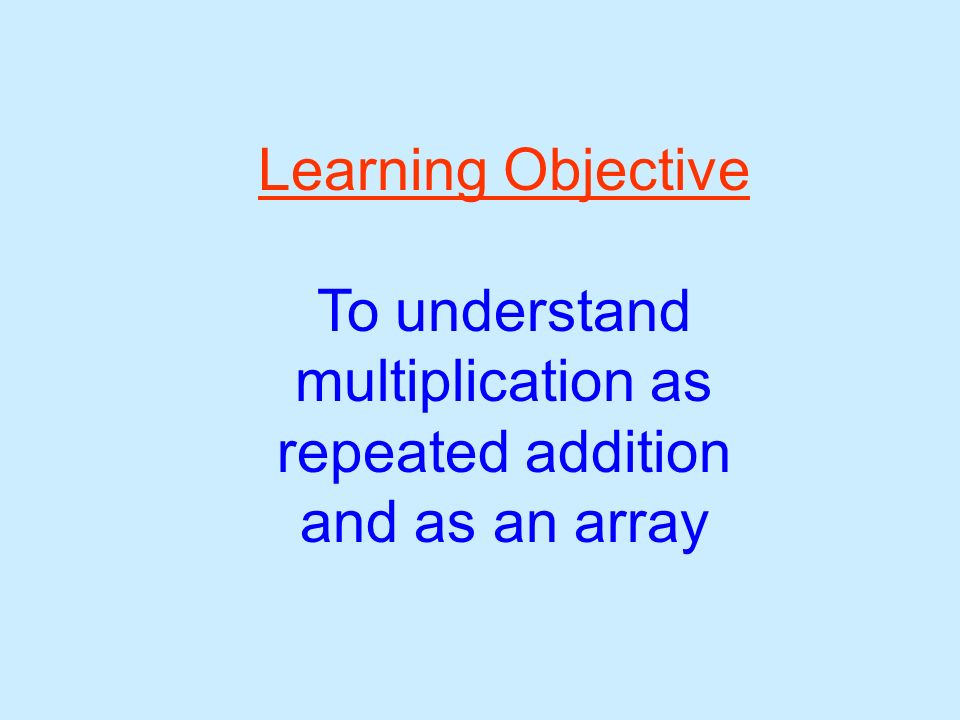Learning Objective To understand multiplication as repeated addition and as an array