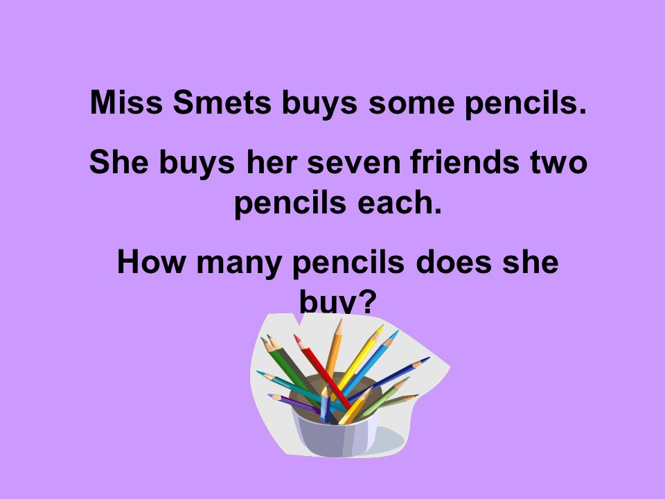 Miss Smets buys some pencils. She buys her seven friends two pencils each. How many pencils does she buy?