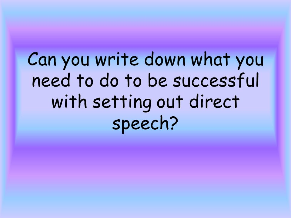 Can you write down what you need to do to be successful with setting out direct speech