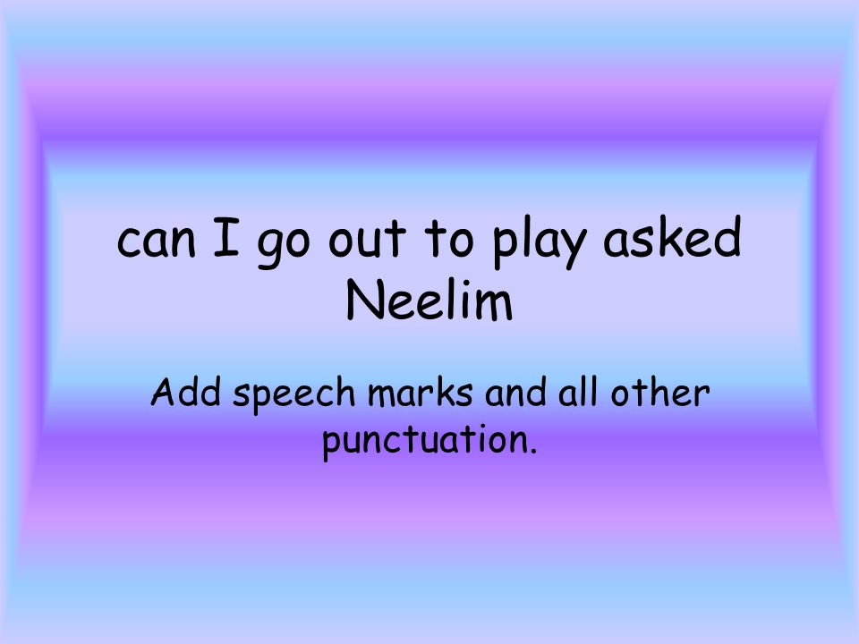 can I go out to play asked Neelim Add speech marks and all other punctuation.
