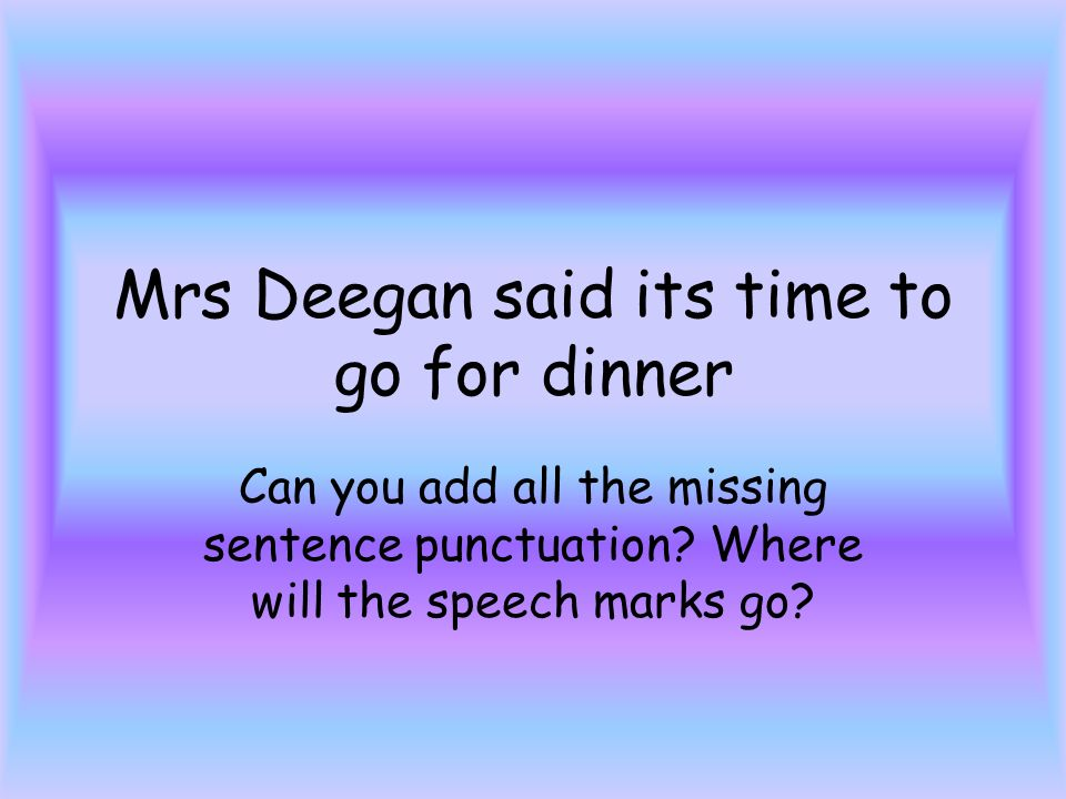 Mrs Deegan said its time to go for dinner Can you add all the missing sentence punctuation.
