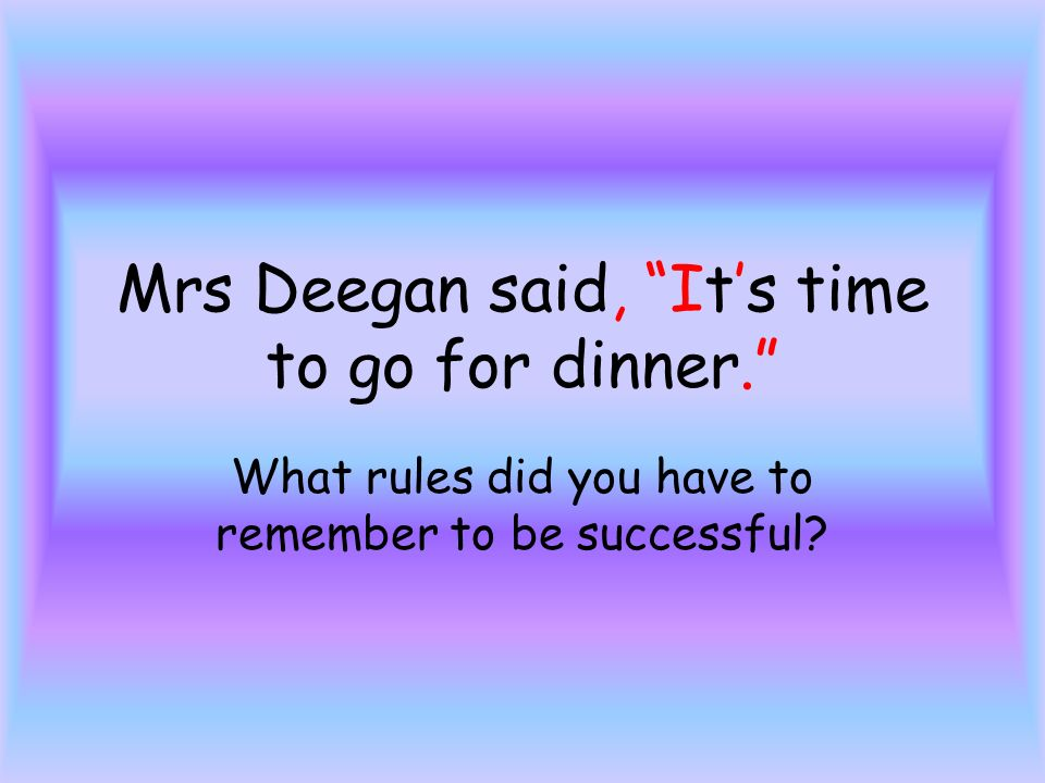 Mrs Deegan said, Its time to go for dinner. What rules did you have to remember to be successful