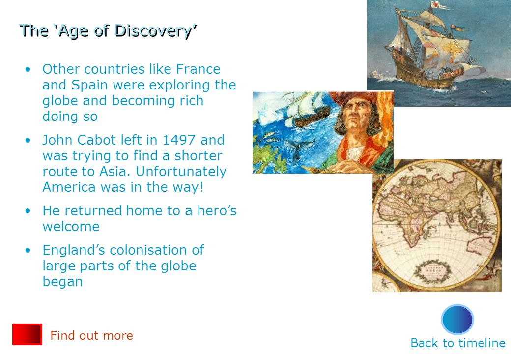 The Age of Discovery Other countries like France and Spain were exploring the globe and becoming rich doing so John Cabot left in 1497 and was trying