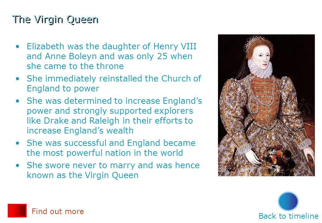 The Virgin Queen Elizabeth was the daughter of Henry VIII and Anne Boleyn and was only 25 when she came to the throne She immediately reinstalled the