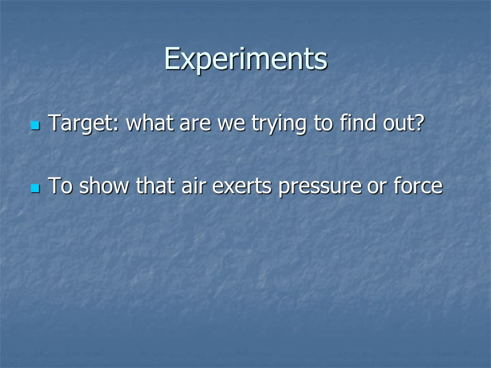 Experiments Target: what are we trying to find out? Target: what are we trying to find out? To show that air exerts pressure or force To show that air
