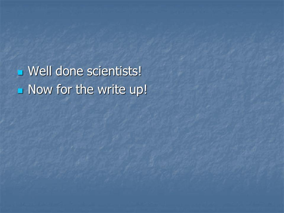 Well done scientists! Well done scientists! Now for the write up! Now for the write up!