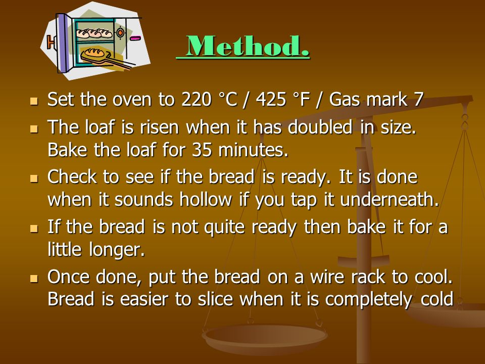 Method. Method. Set the oven to 220 °C / 425 °F / Gas mark 7 Set the oven to 220 °C / 425 °F / Gas mark 7 The loaf is risen when it has doubled in siz