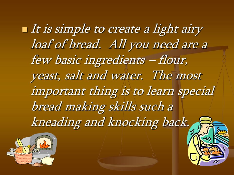 It is simple to create a light airy loaf of bread. All you need are a few basic ingredients – flour, yeast, salt and water. The most important thing i