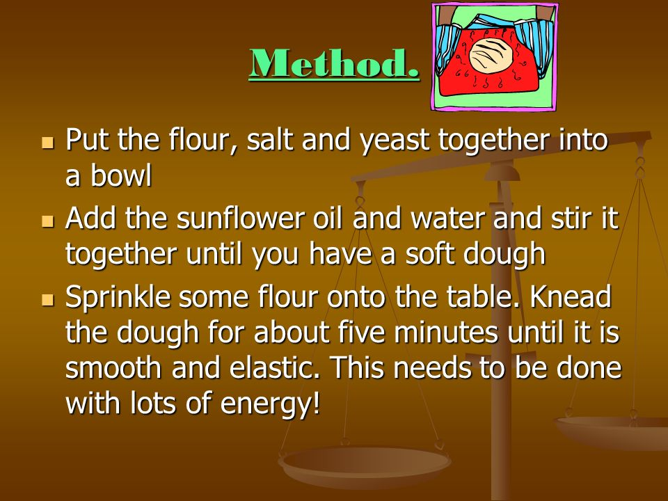 Method. Put the flour, salt and yeast together into a bowl Put the flour, salt and yeast together into a bowl Add the sunflower oil and water and stir