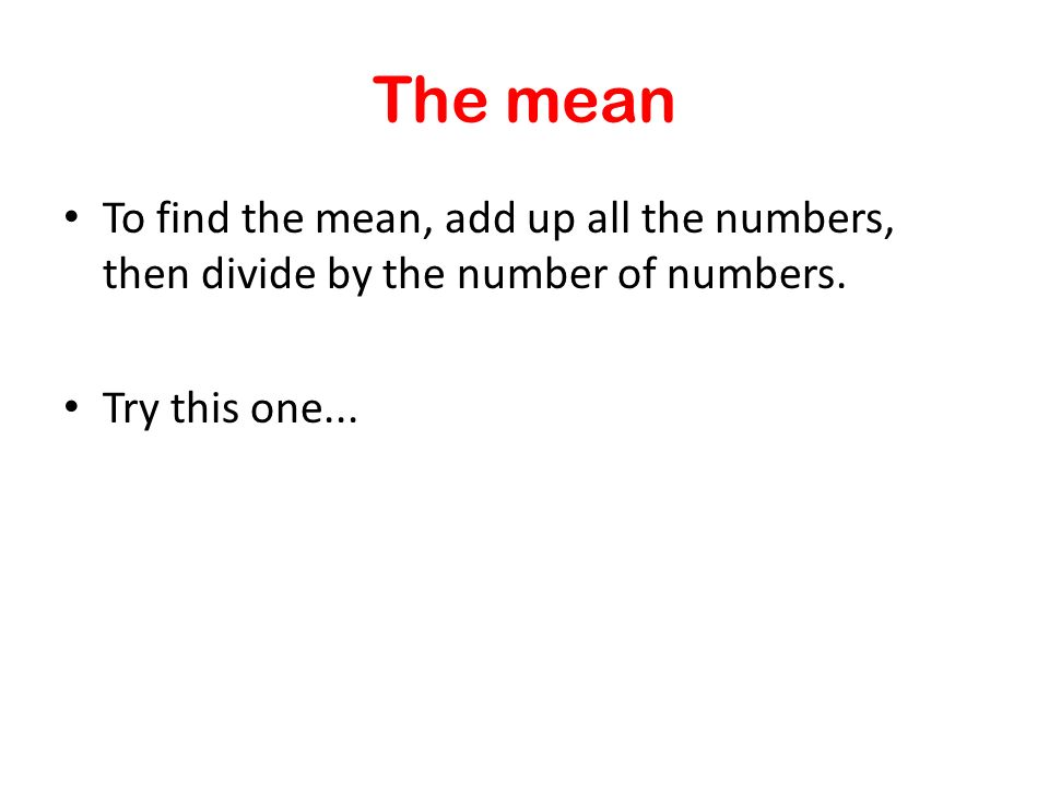To find the mean, add up all the numbers, then divide by the number of numbers. Try this one... The mean