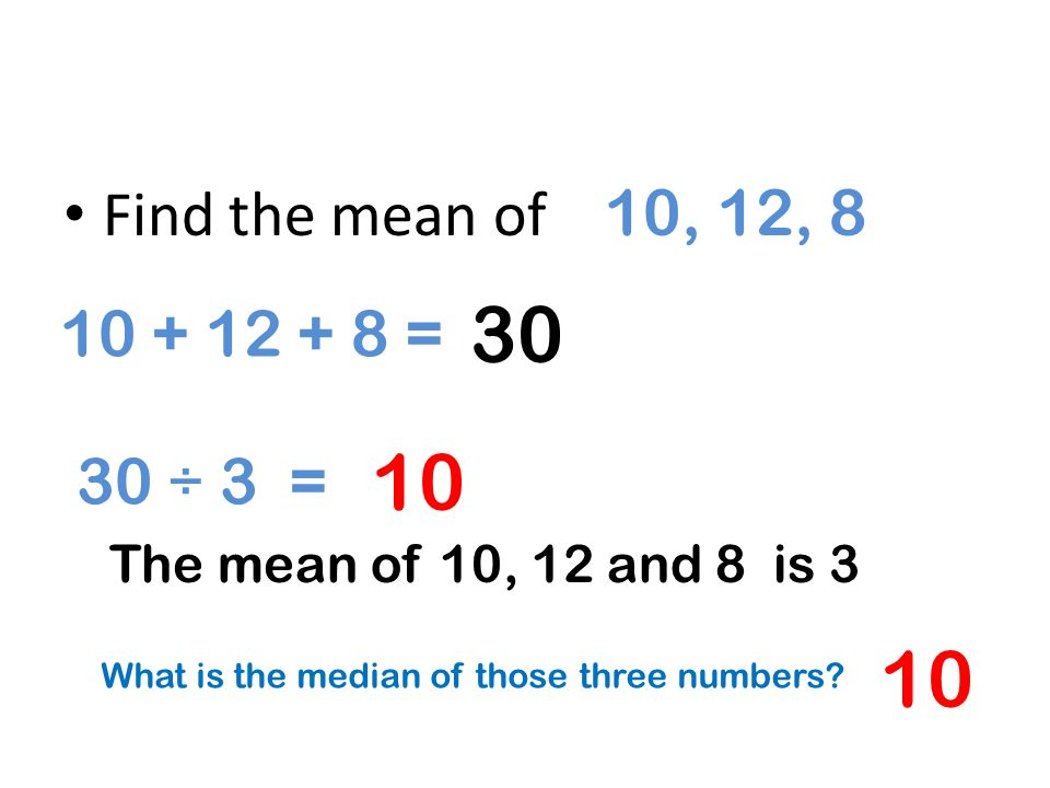Find the mean of 10, 12, 8 10 + 12 + 8 = 30 ÷ 3 = 30 10 The mean of 10, 12 and 8 is 3 What is the median of those three numbers? 10