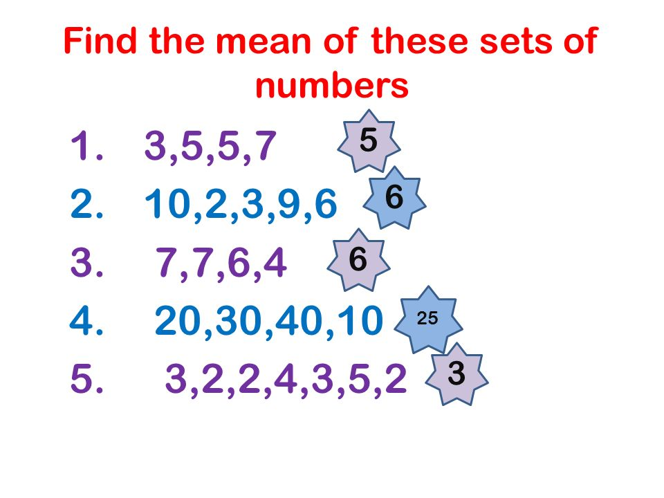 Find the mean of these sets of numbers 1. 3,5,5,7 2. 10,2,3,9,6 3. 7,7,6,4 4. 20,30,40,10 5. 3,2,2,4,3,5,2 5 6 6 25 3
